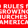 10 RULES for GROWING CHURCHES in AMERICA