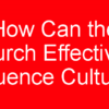 How Can the Church Effectively Influence Culture?