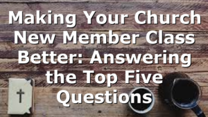 Making Your Church New Member Class Better: Answering the Top Five Questions