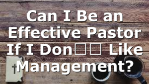 Can I Be an Effective Pastor If I Don't Like Management?